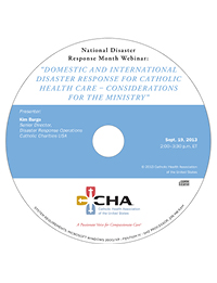 Domestic and International Disaster Response for Catholic Health Care - Considerations for the Ministry - National Disaster Response Month Webinar Recording - September 19, 2013 (CD)
